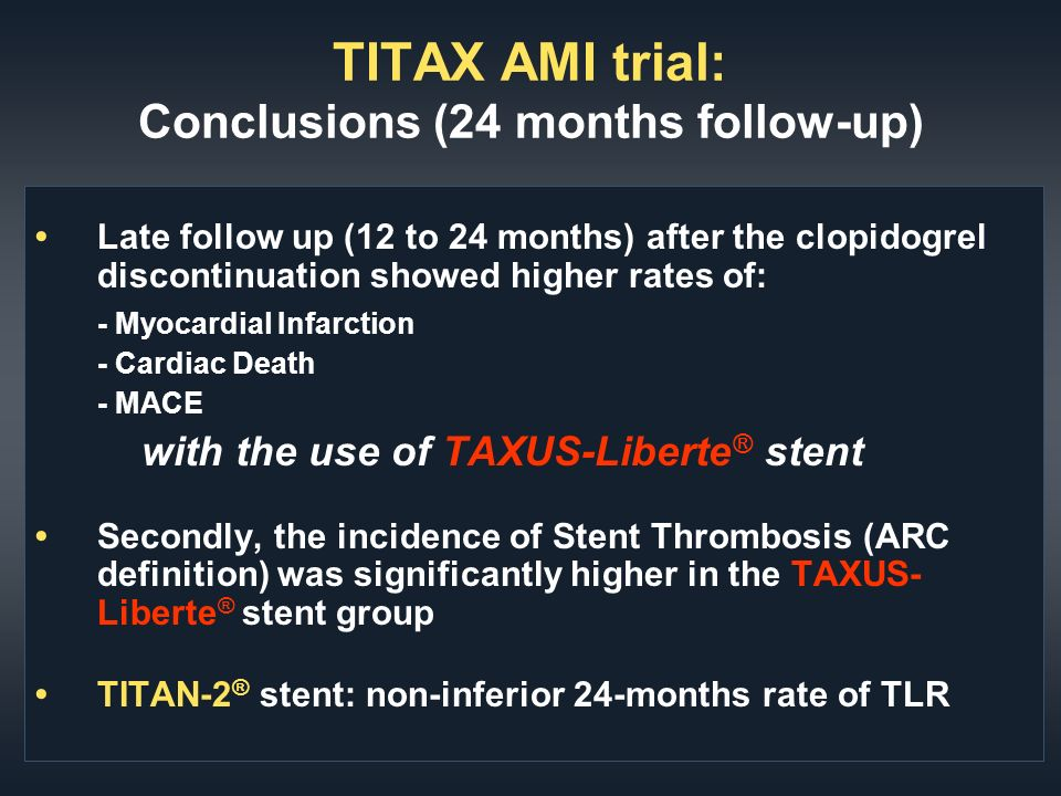 TITAX AMI trial: Conclusions (24 months follow-up) Late follow up (12 to 24 months) after the clopidogrel discontinuation showed higher rates of: - Myocardial Infarction - Cardiac Death - MACE with the use of TAXUS-Liberte ® stent Secondly, the incidence of Stent Thrombosis (ARC definition) was significantly higher in the TAXUS- Liberte ® stent group TITAN-2 ® stent: non-inferior 24-months rate of TLR