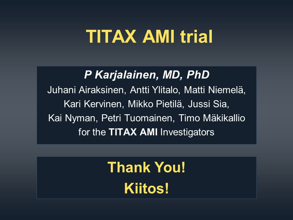 TITAX AMI trial P Karjalainen, MD, PhD Juhani Airaksinen, Antti Ylitalo, Matti Niemelä, Kari Kervinen, Mikko Pietilä, Jussi Sia, Kai Nyman, Petri Tuomainen, Timo Mäkikallio for the TITAX AMI Investigators Thank You.