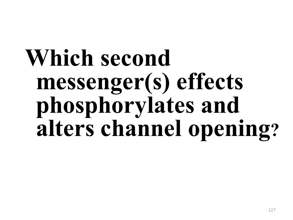 127 Which second messenger(s) effects phosphorylates and alters channel opening
