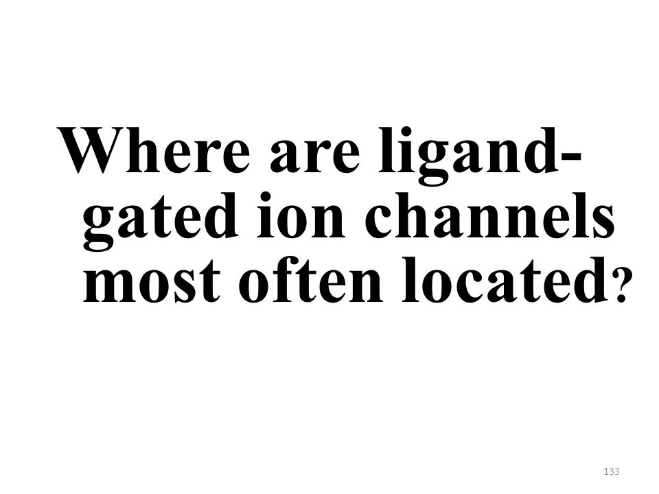 133 Where are ligand- gated ion channels most often located