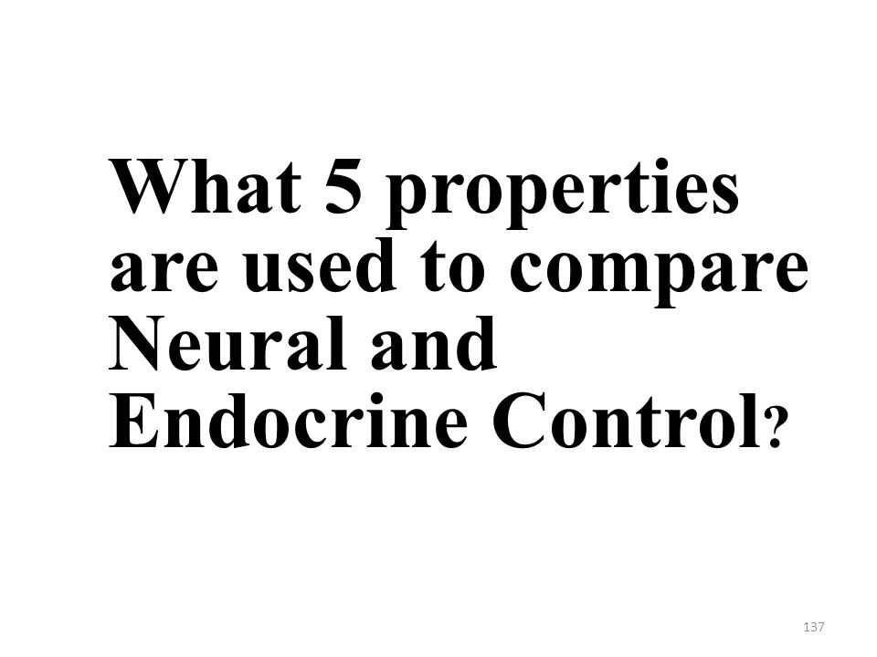 137 What 5 properties are used to compare Neural and Endocrine Control