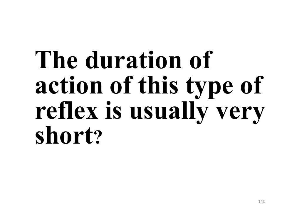 140 The duration of action of this type of reflex is usually very short
