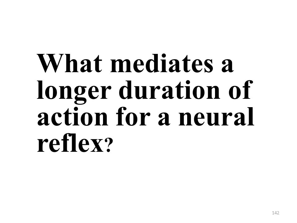142 What mediates a longer duration of action for a neural reflex