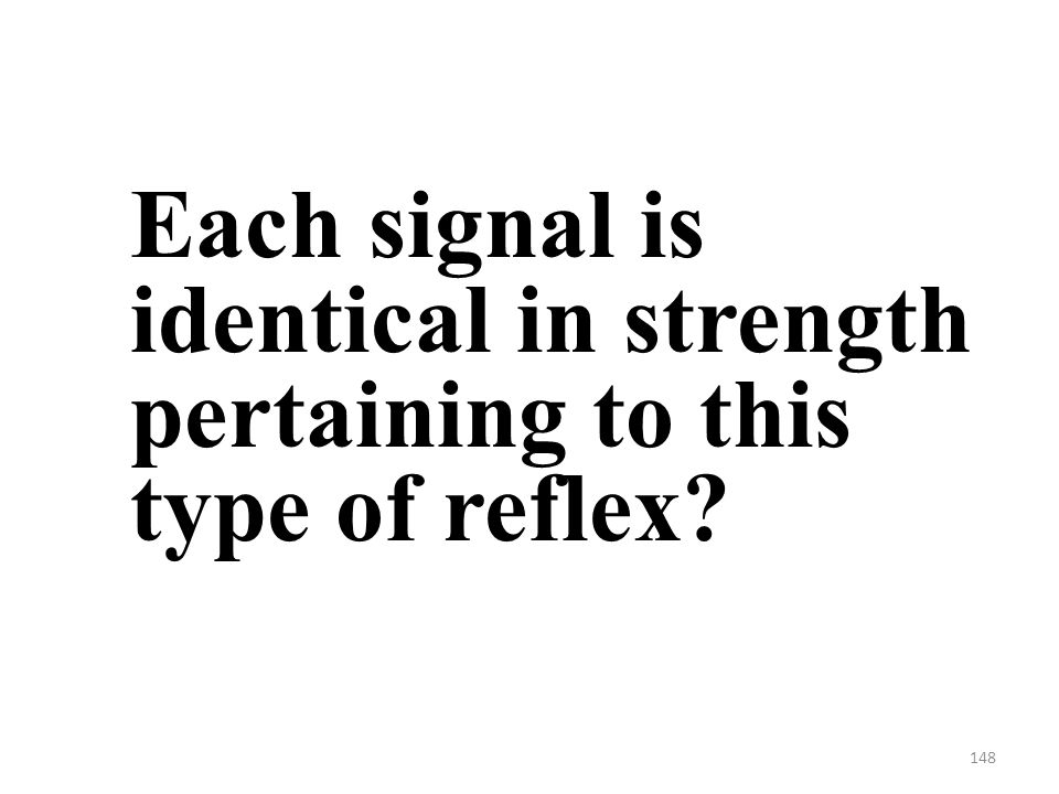 148 Each signal is identical in strength pertaining to this type of reflex