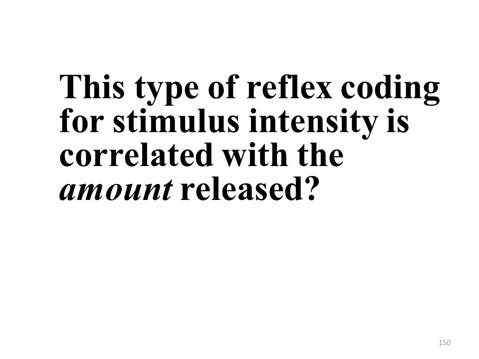 150 This type of reflex coding for stimulus intensity is correlated with the amount released