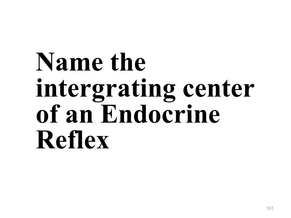 161 Name the intergrating center of an Endocrine Reflex