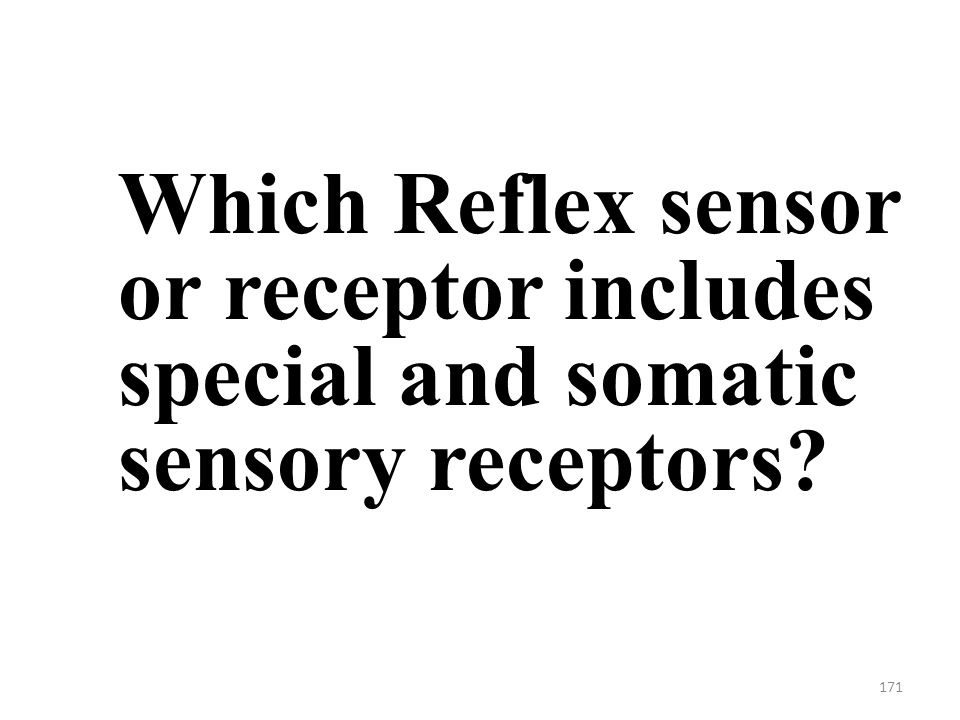 171 Which Reflex sensor or receptor includes special and somatic sensory receptors
