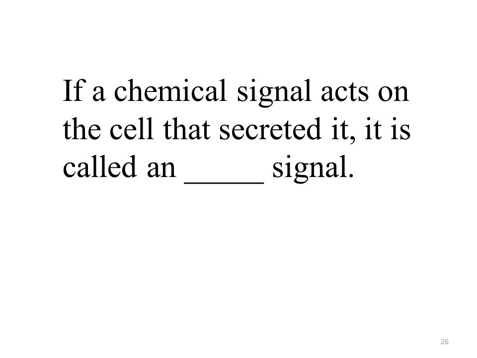 26 If a chemical signal acts on the cell that secreted it, it is called an _____ signal.