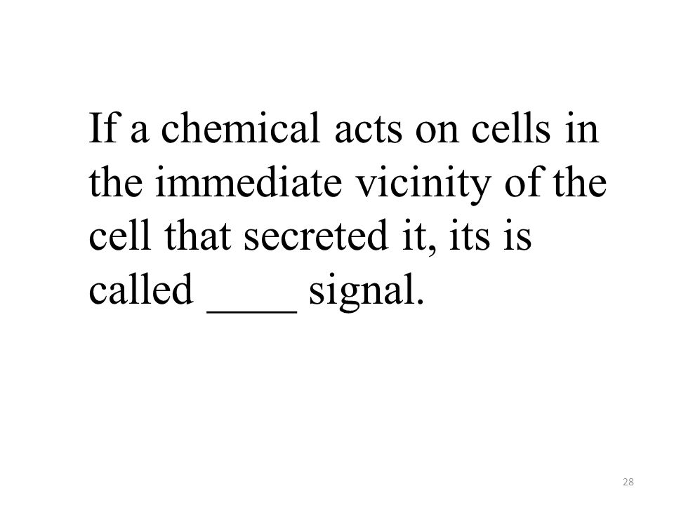 28 If a chemical acts on cells in the immediate vicinity of the cell that secreted it, its is called ____ signal.
