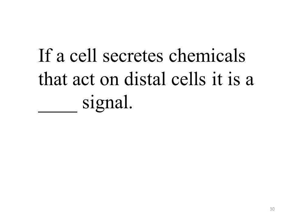 30 If a cell secretes chemicals that act on distal cells it is a ____ signal.