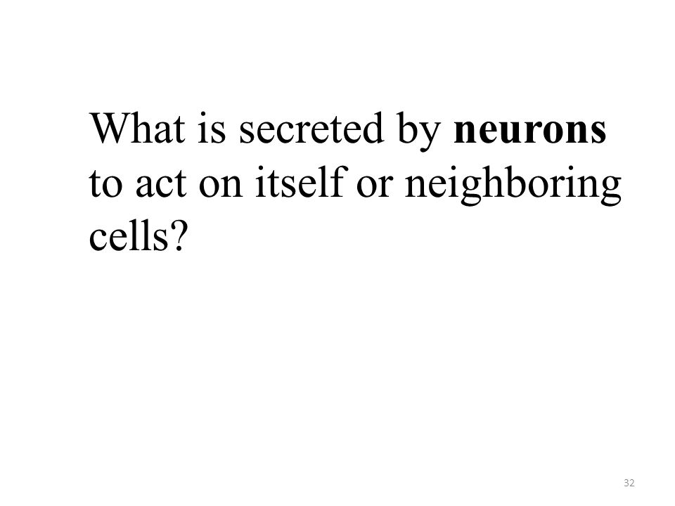 32 What is secreted by neurons to act on itself or neighboring cells