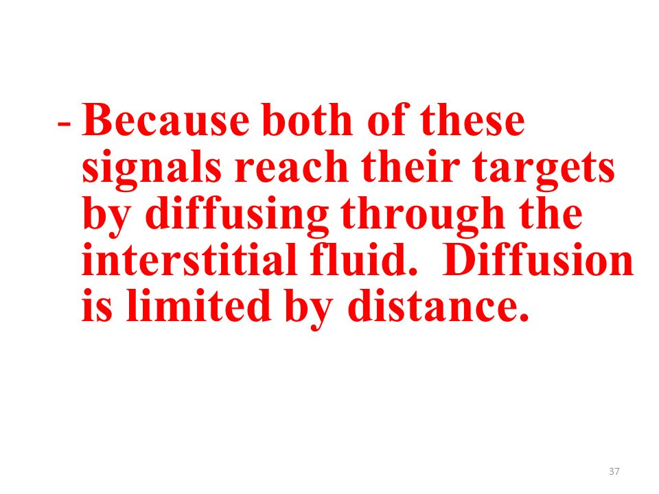 37 -Because both of these signals reach their targets by diffusing through the interstitial fluid.