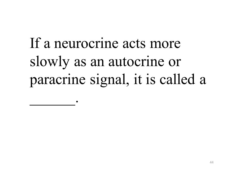 44 If a neurocrine acts more slowly as an autocrine or paracrine signal, it is called a ______.