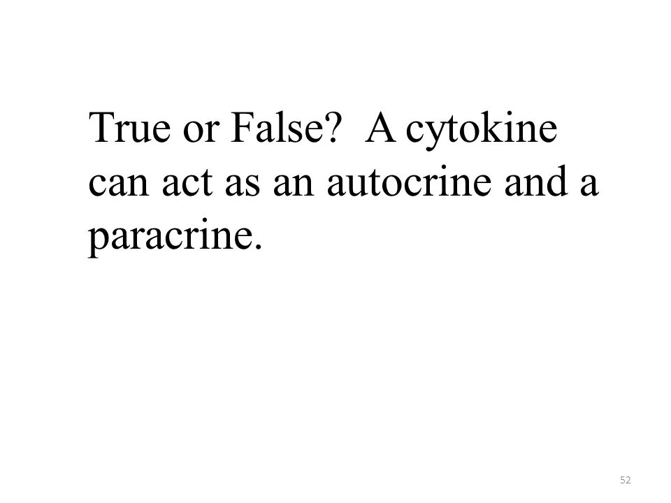 52 True or False A cytokine can act as an autocrine and a paracrine.