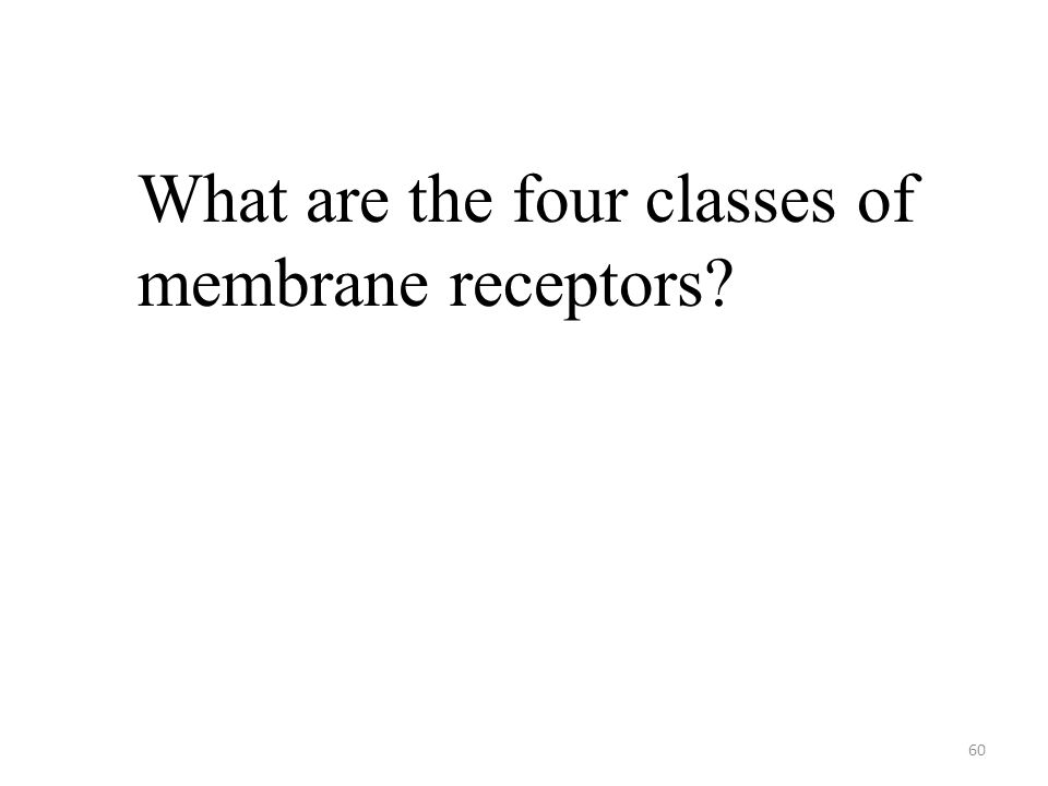 60 What are the four classes of membrane receptors