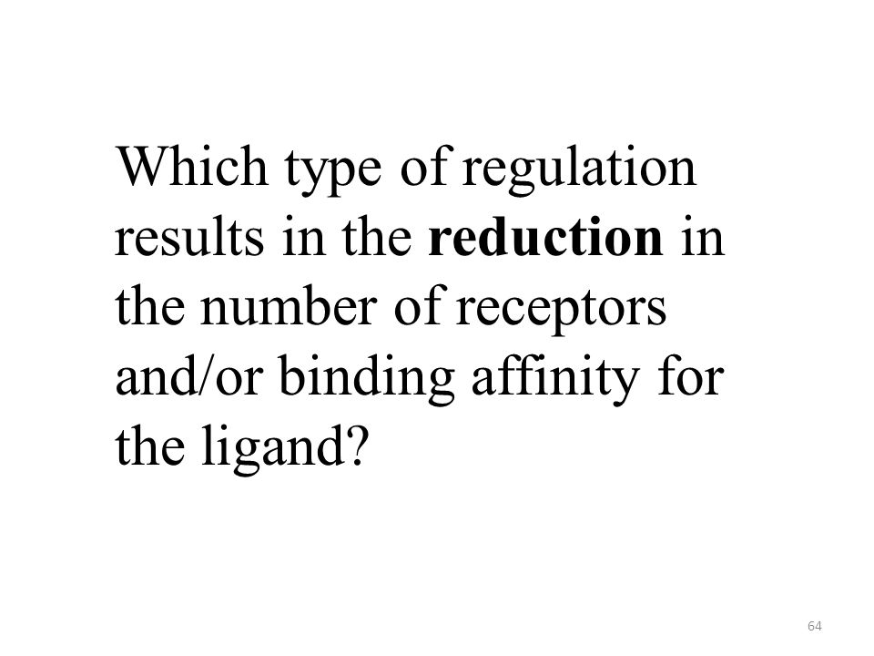 64 Which type of regulation results in the reduction in the number of receptors and/or binding affinity for the ligand