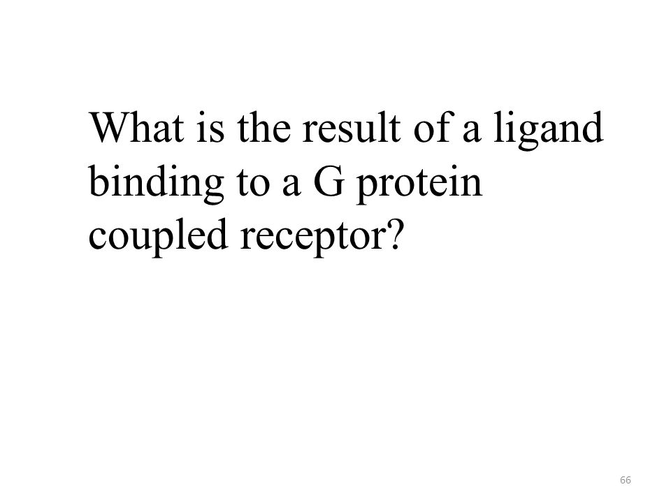 66 What is the result of a ligand binding to a G protein coupled receptor