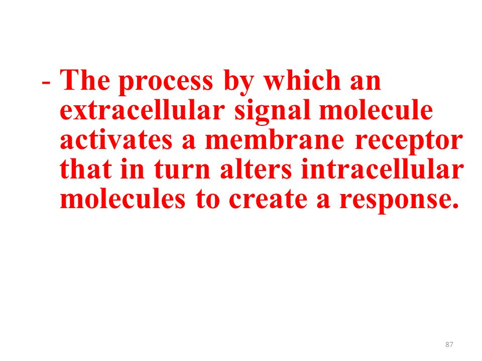 87 -The process by which an extracellular signal molecule activates a membrane receptor that in turn alters intracellular molecules to create a response.