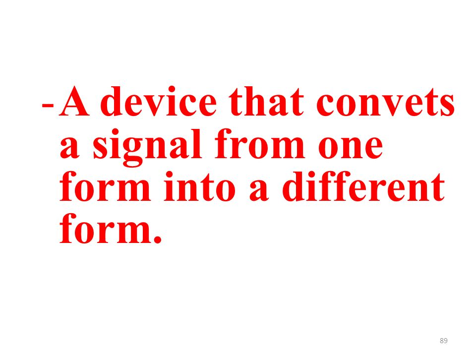89 -A device that convets a signal from one form into a different form.