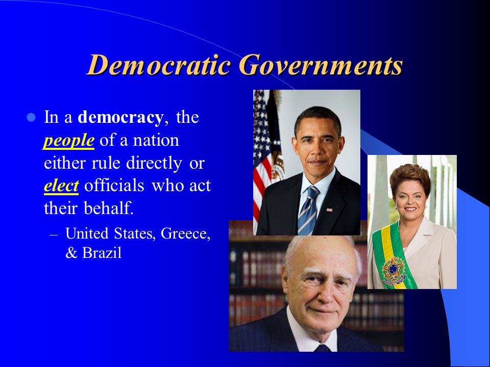 Democratic Governments In a democracy, the people of a nation either rule directly or elect officials who act their behalf.