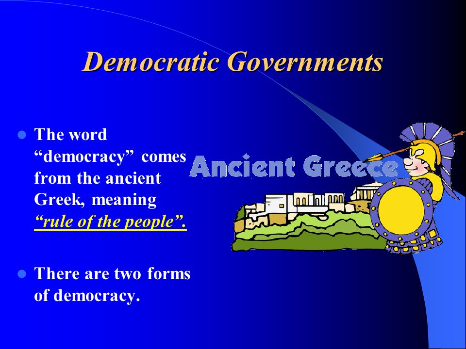 Democratic Governments The word democracy comes from the ancient Greek, meaning rule of the people .