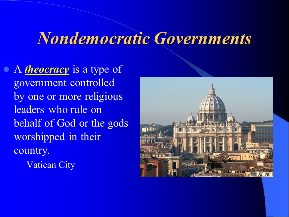 Nondemocratic Governments A theocracy is a type of government controlled by one or more religious leaders who rule on behalf of God or the gods worshipped in their country.