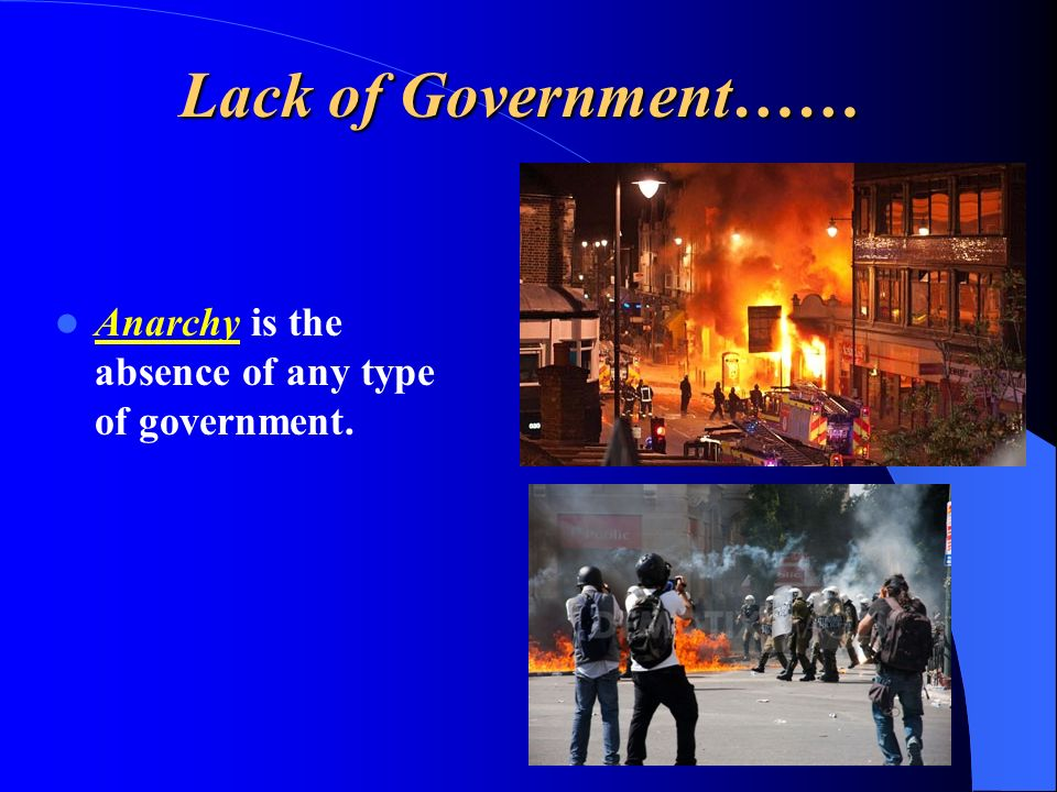 Lack of Government…… Anarchy is the absence of any type of government.
