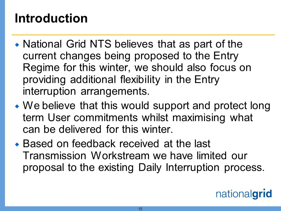 15 Introduction  National Grid NTS believes that as part of the current changes being proposed to the Entry Regime for this winter, we should also focus on providing additional flexibility in the Entry interruption arrangements.