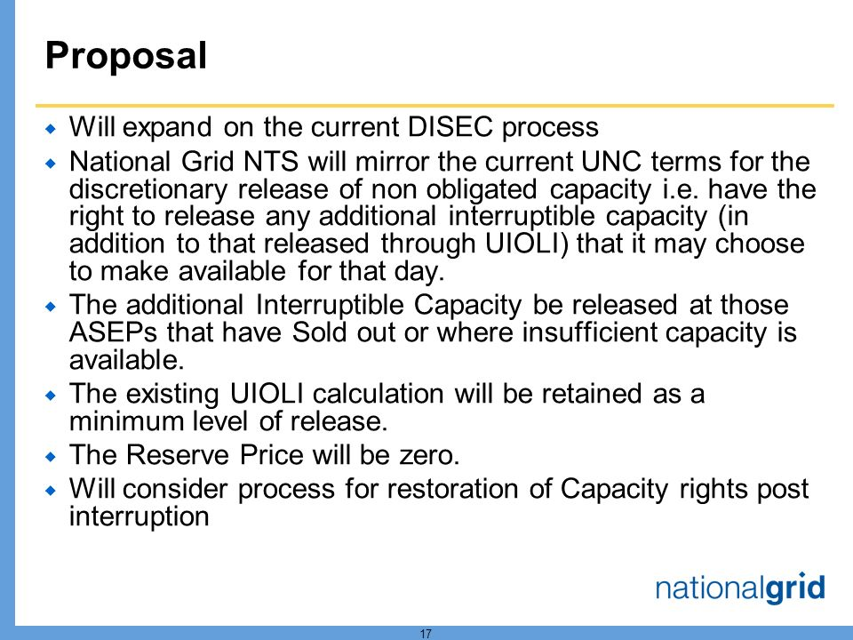 17 Proposal  Will expand on the current DISEC process  National Grid NTS will mirror the current UNC terms for the discretionary release of non obligated capacity i.e.