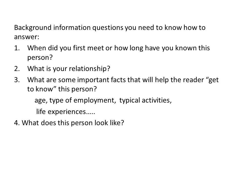 Background information questions you need to know how to answer: 1.When did you first meet or how long have you known this person.