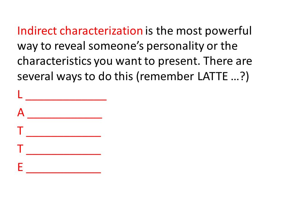 Indirect characterization is the most powerful way to reveal someone's personality or the characteristics you want to present.