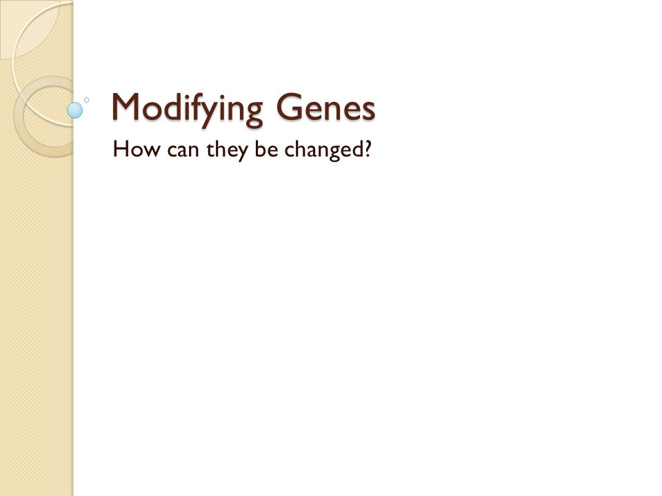 Modifying Genes How can they be changed