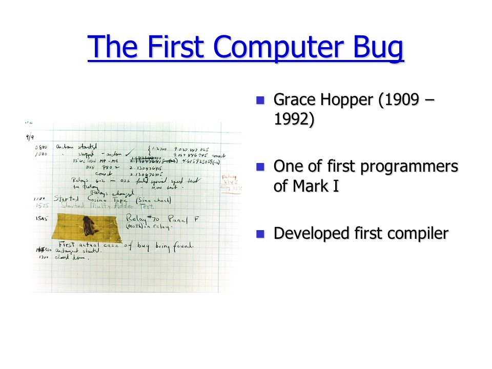 The First Computer Bug Grace Hopper (1909 – 1992) Grace Hopper (1909 – 1992) One of first programmers of Mark I One of first programmers of Mark I Developed first compiler Developed first compiler