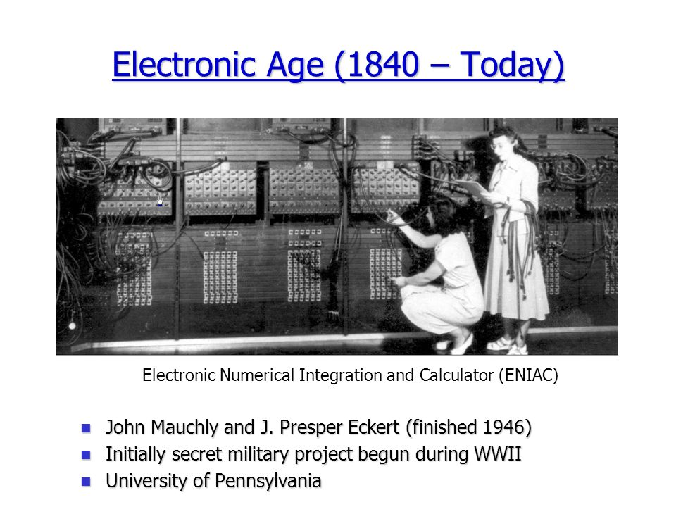 Electronic Age (1840 – Today) Electronic Numerical Integration and Calculator (ENIAC) John Mauchly and J.
