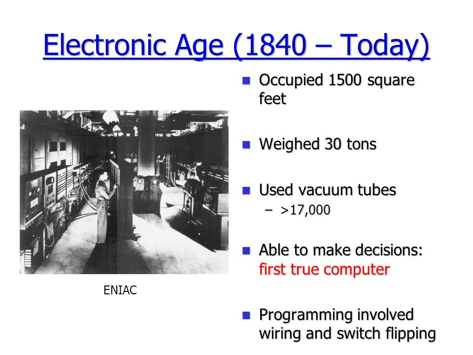 Electronic Age (1840 – Today) Occupied 1500 square feet Occupied 1500 square feet Weighed 30 tons Weighed 30 tons Used vacuum tubes Used vacuum tubes –>17,000 Able to make decisions: first true computer Able to make decisions: first true computer Programming involved wiring and switch flipping Programming involved wiring and switch flipping ENIAC