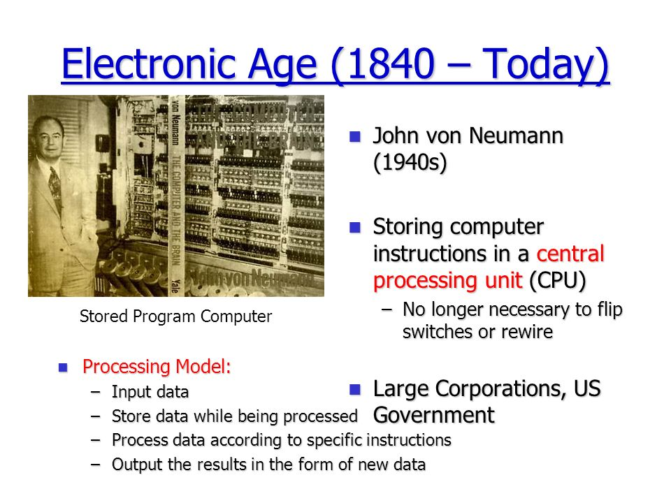 Electronic Age (1840 – Today) John von Neumann (1940s) John von Neumann (1940s) Storing computer instructions in a central processing unit (CPU) Storing computer instructions in a central processing unit (CPU) –No longer necessary to flip switches or rewire Large Corporations, US Government Large Corporations, US Government Stored Program Computer Processing Model: Processing Model: –Input data –Store data while being processed –Process data according to specific instructions –Output the results in the form of new data