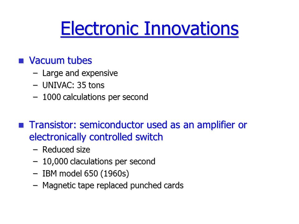 Electronic Innovations Vacuum tubes Vacuum tubes –Large and expensive –UNIVAC: 35 tons –1000 calculations per second Transistor: semiconductor used as an amplifier or electronically controlled switch Transistor: semiconductor used as an amplifier or electronically controlled switch –Reduced size –10,000 claculations per second –IBM model 650 (1960s) –Magnetic tape replaced punched cards