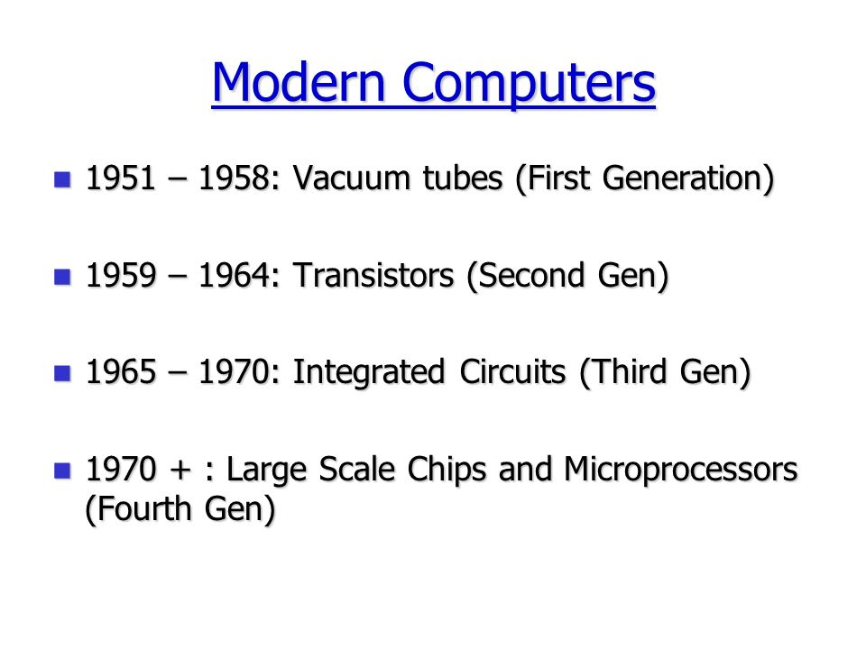 Modern Computers 1951 – 1958: Vacuum tubes (First Generation) 1951 – 1958: Vacuum tubes (First Generation) 1959 – 1964: Transistors (Second Gen) 1959 – 1964: Transistors (Second Gen) 1965 – 1970: Integrated Circuits (Third Gen) 1965 – 1970: Integrated Circuits (Third Gen) 1970 + : Large Scale Chips and Microprocessors (Fourth Gen) 1970 + : Large Scale Chips and Microprocessors (Fourth Gen)