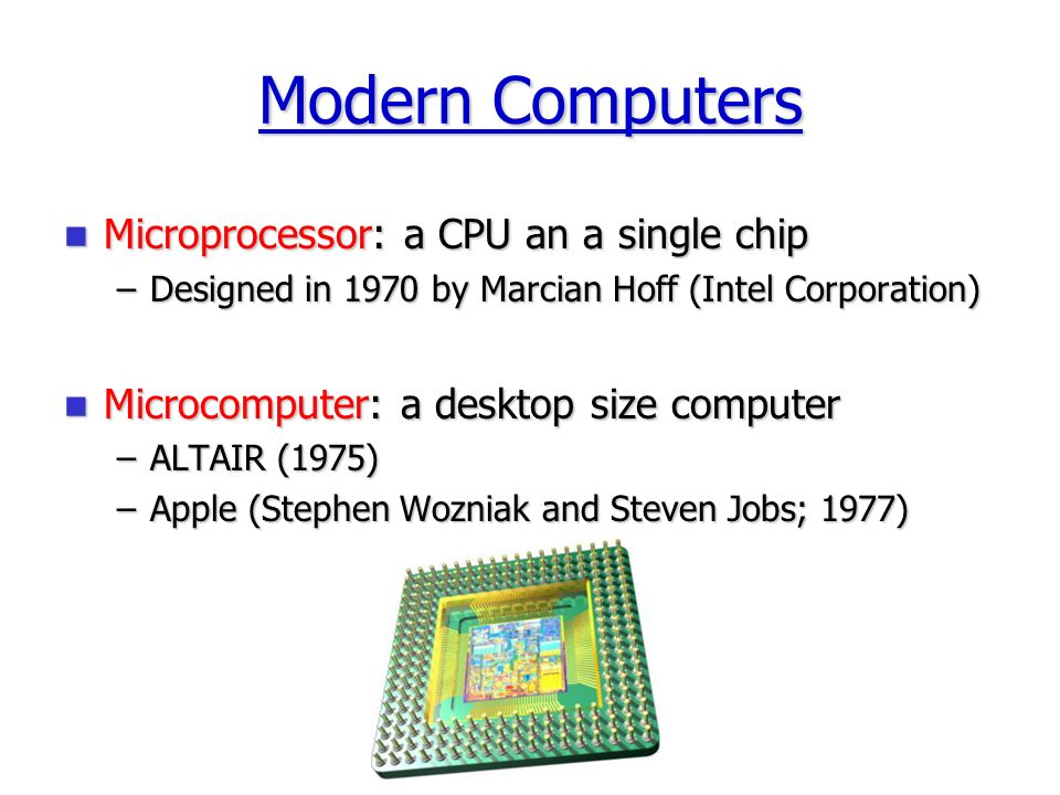 Modern Computers Microprocessor: a CPU an a single chip Microprocessor: a CPU an a single chip –Designed in 1970 by Marcian Hoff (Intel Corporation) Microcomputer: a desktop size computer Microcomputer: a desktop size computer –ALTAIR (1975) –Apple (Stephen Wozniak and Steven Jobs; 1977)