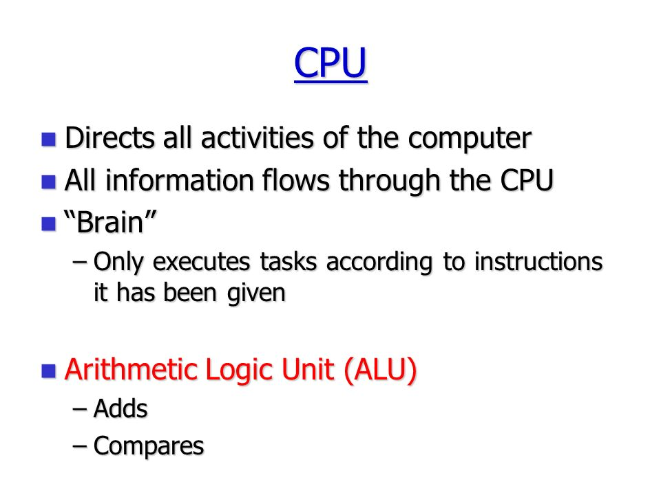CPU Directs all activities of the computer Directs all activities of the computer All information flows through the CPU All information flows through the CPU Brain Brain –Only executes tasks according to instructions it has been given Arithmetic Logic Unit (ALU) Arithmetic Logic Unit (ALU) –Adds –Compares