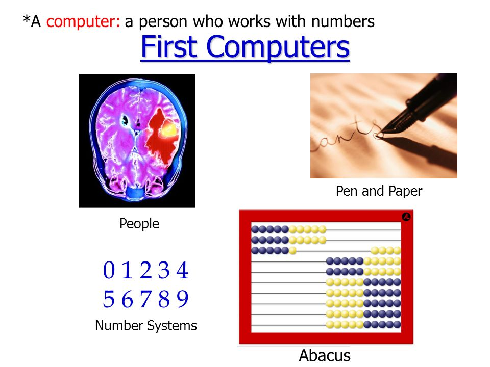 First Computers Abacus 0 1 2 3 4 5 6 7 8 9 Number Systems Pen and Paper People *A computer: a person who works with numbers