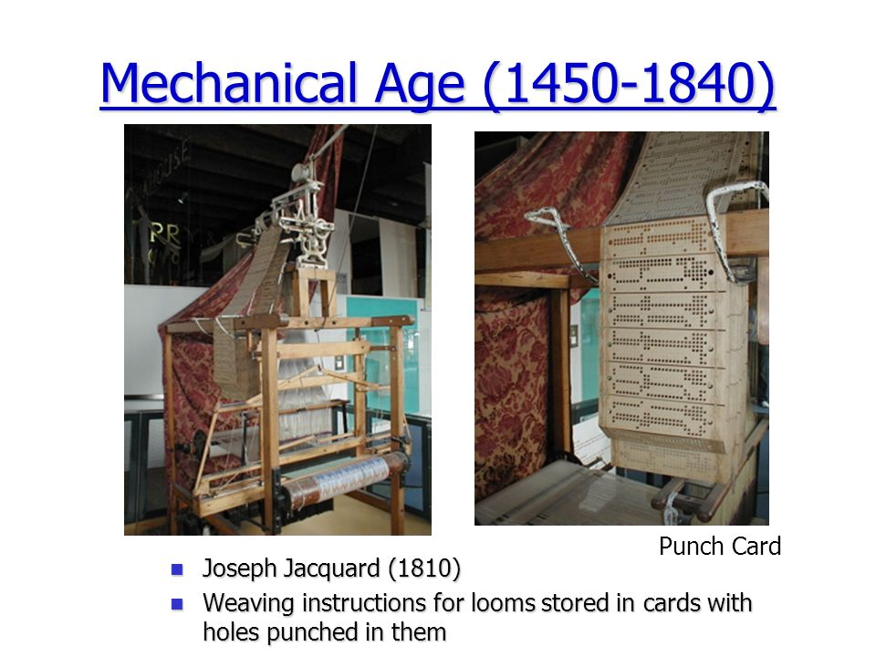 Mechanical Age (1450-1840) Punch Card Joseph Jacquard (1810) Joseph Jacquard (1810) Weaving instructions for looms stored in cards with holes punched in them Weaving instructions for looms stored in cards with holes punched in them
