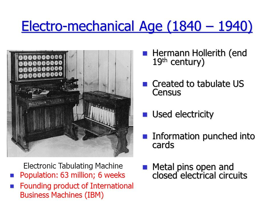 Electro-mechanical Age (1840 – 1940) Hermann Hollerith (end 19 th century) Hermann Hollerith (end 19 th century) Created to tabulate US Census Created to tabulate US Census Used electricity Used electricity Information punched into cards Information punched into cards Metal pins open and closed electrical circuits Metal pins open and closed electrical circuits Electronic Tabulating Machine Population: 63 million; 6 weeks Population: 63 million; 6 weeks Founding product of International Business Machines (IBM) Founding product of International Business Machines (IBM)