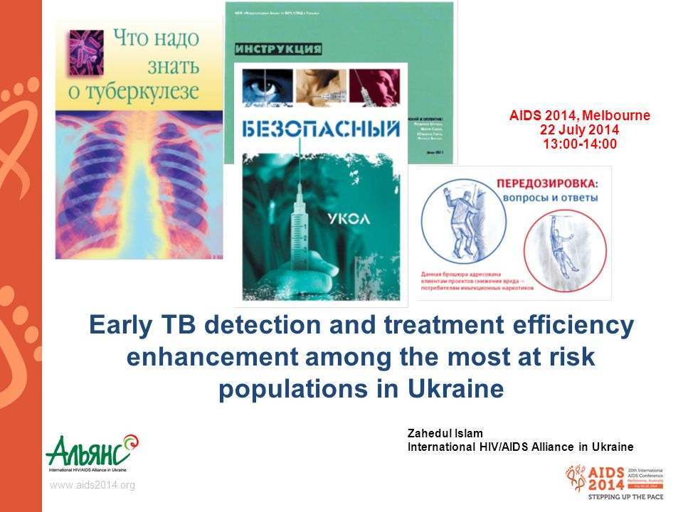 Early TB detection and treatment efficiency enhancement among the most at risk populations in Ukraine AIDS 2014, Melbourne 22 July :00-14:00 Zahedul Islam International HIV/AIDS Alliance in Ukraine