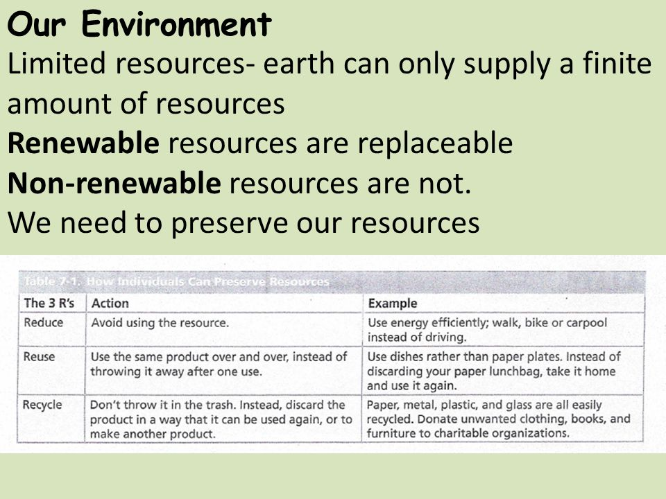 Our Environment Limited resources- earth can only supply a finite amount of resources Renewable resources are replaceable Non-renewable resources are not.