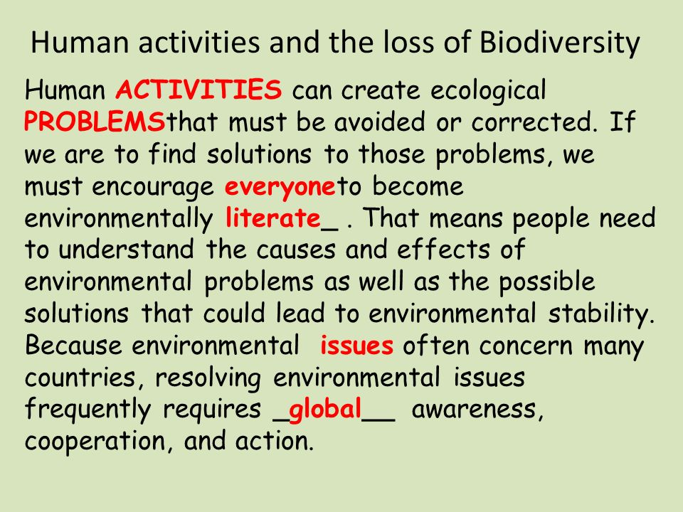 Human activities and the loss of Biodiversity Human ACTIVITIES can create ecological PROBLEMSthat must be avoided or corrected.