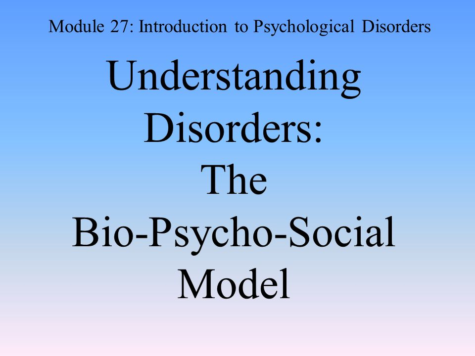 Understanding Disorders: The Bio-Psycho-Social Model Module 27: Introduction to Psychological Disorders