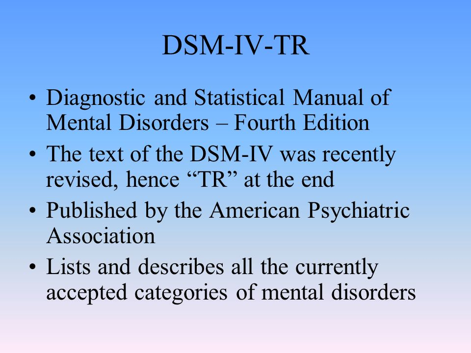 DSM-IV-TR Diagnostic and Statistical Manual of Mental Disorders – Fourth Edition The text of the DSM-IV was recently revised, hence TR at the end Published by the American Psychiatric Association Lists and describes all the currently accepted categories of mental disorders