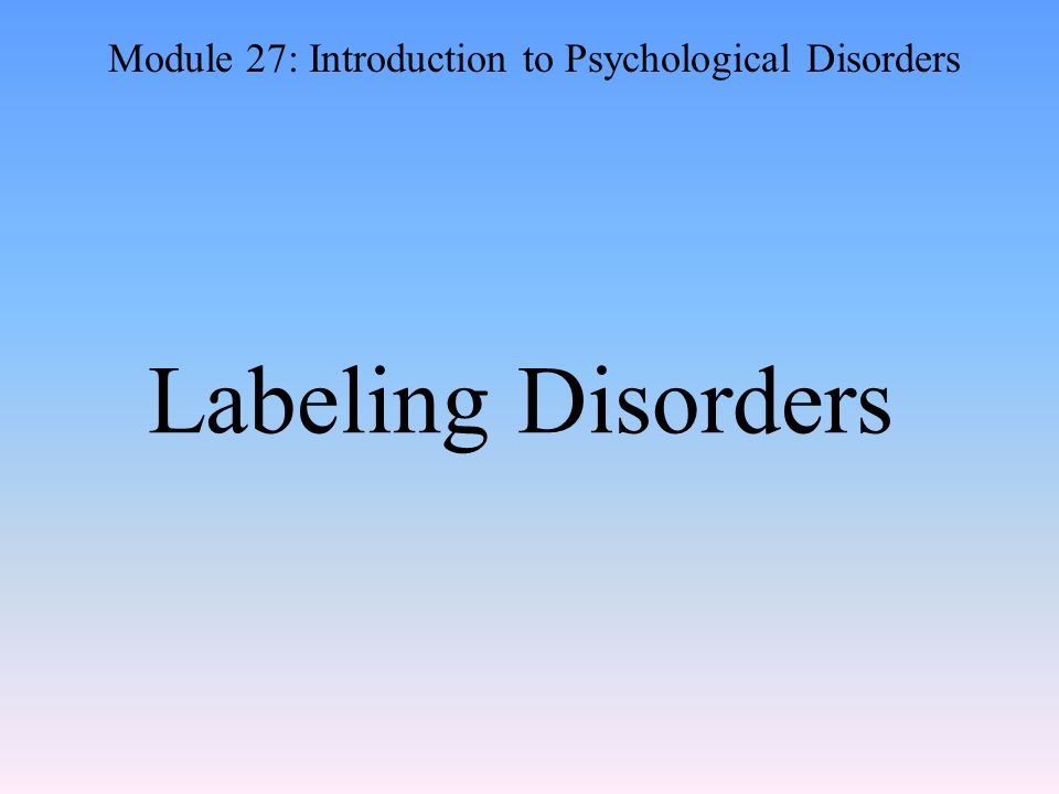 Labeling Disorders Module 27: Introduction to Psychological Disorders