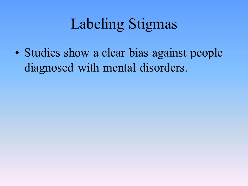 Labeling Stigmas Studies show a clear bias against people diagnosed with mental disorders.